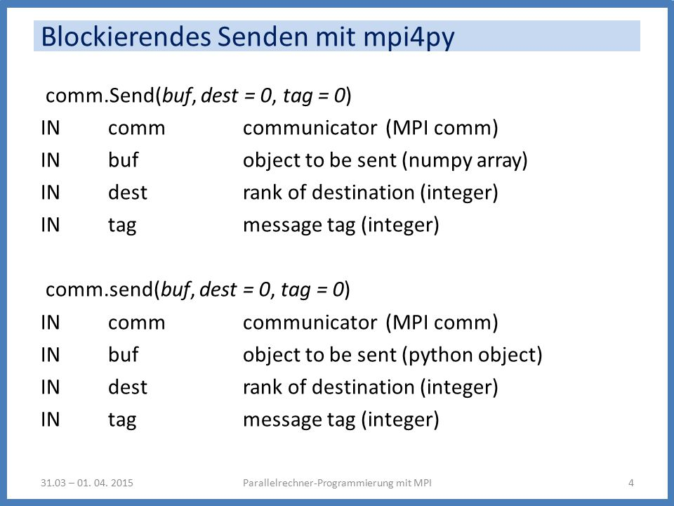 Blockierendes Senden mit mpi4py comm.Send(buf, dest = 0, tag = 0) IN comm communicator (MPI comm) IN buf object to be sent (numpy array) IN dest rank of destination (integer) IN tag message tag (integer) comm.send(buf, dest = 0, tag = 0) IN comm communicator (MPI comm) IN buf object to be sent (python object) IN dest rank of destination (integer) IN tag message tag (integer) Parallelrechner-Programmierung mit MPI431.03 – 01.