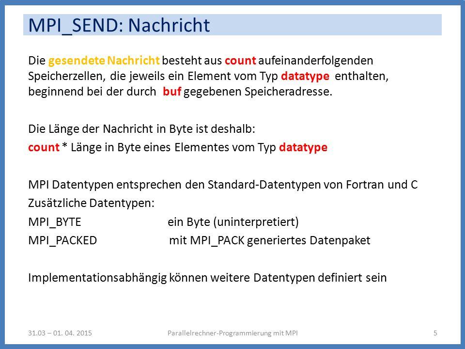 MPI_SEND: Nachricht Die gesendete Nachricht besteht aus count aufeinanderfolgenden Speicherzellen, die jeweils ein Element vom Typ datatype enthalten, beginnend bei der durch buf gegebenen Speicheradresse.