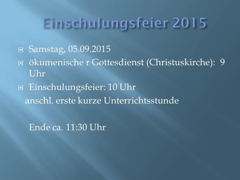  Samstag, 05.09.2015  ökumenische r Gottesdienst (Christuskirche): 9 Uhr  Einschulungsfeier: 10 Uhr anschl. erste kurze Unterrichtsstunde Ende ca.