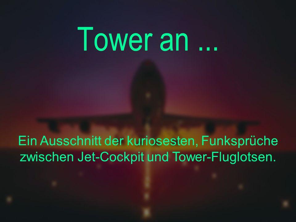 Tower: Um Lärm zu vermeiden, schwenken sie bitte 45 Grad nach rechts. Pilot: Was können wir in 35 000 Fuss Höhe schon für Lärm machen? Tower: Den Krach, wenn ihre 707 mit der 727 vor Ihnen zusammenstösst!