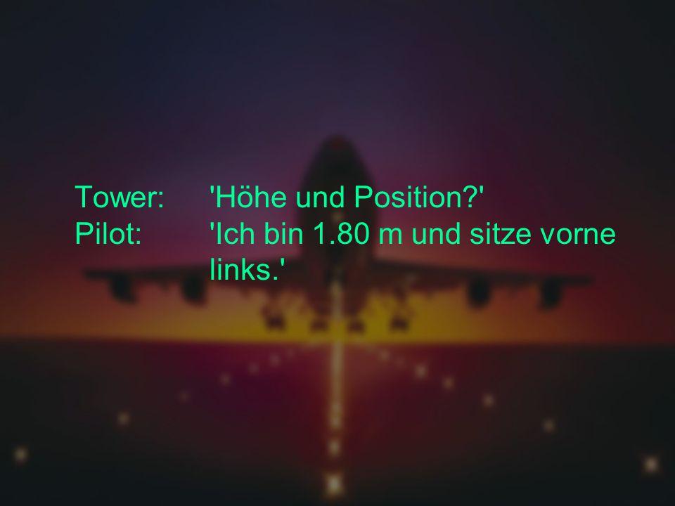 Tower: Höhe und Position? Pilot: Ich bin 1.80 m und sitze vorne links.