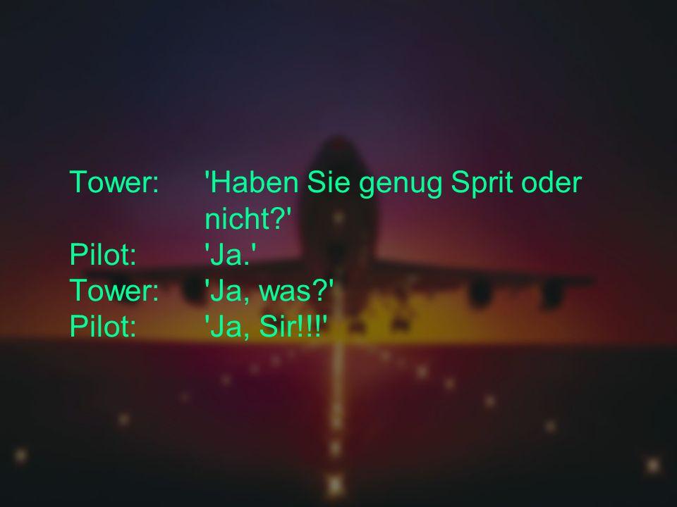 Tower: Haben Sie genug Sprit oder nicht? Pilot: Ja. Tower: Ja, was? Pilot: Ja, Sir!!!