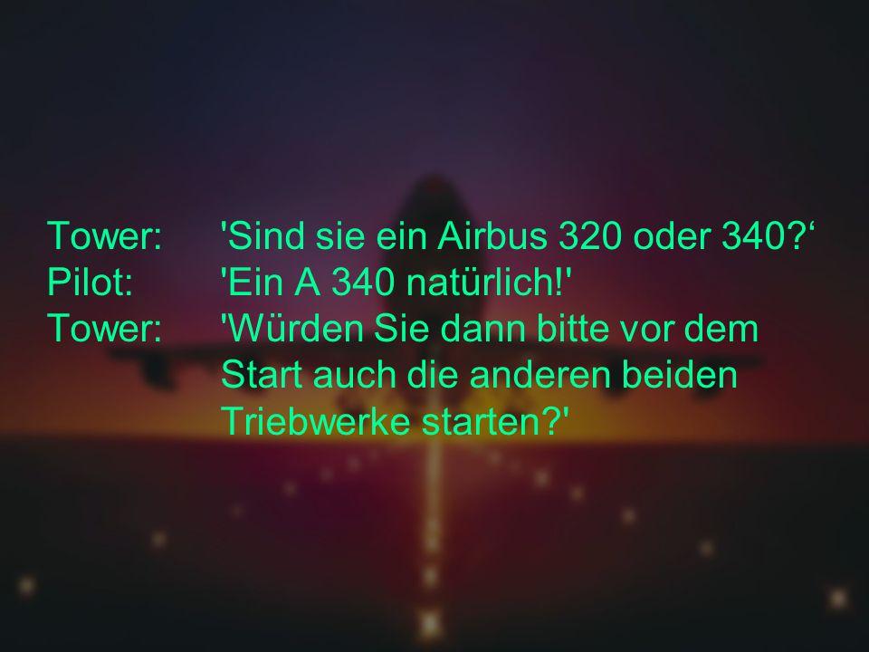 Tower: Sind sie ein Airbus 320 oder 340?' Pilot: Ein A 340 natürlich! Tower: Würden Sie dann bitte vor dem Start auch die anderen beiden Triebwerke starten?