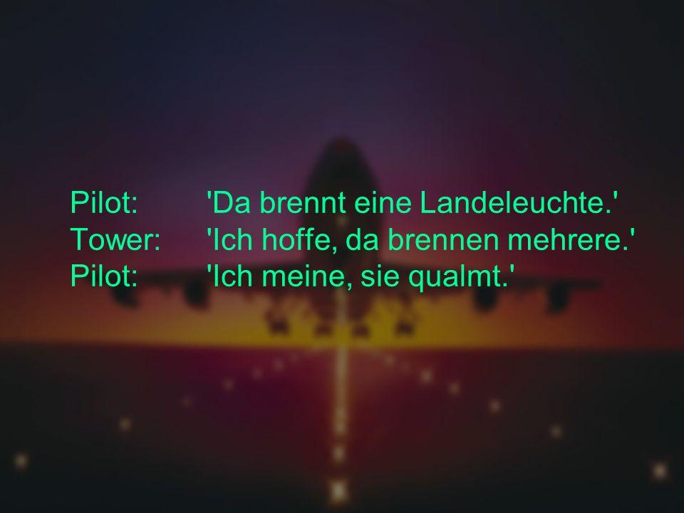 Pilot: Da brennt eine Landeleuchte. Tower: Ich hoffe, da brennen mehrere. Pilot: Ich meine, sie qualmt.