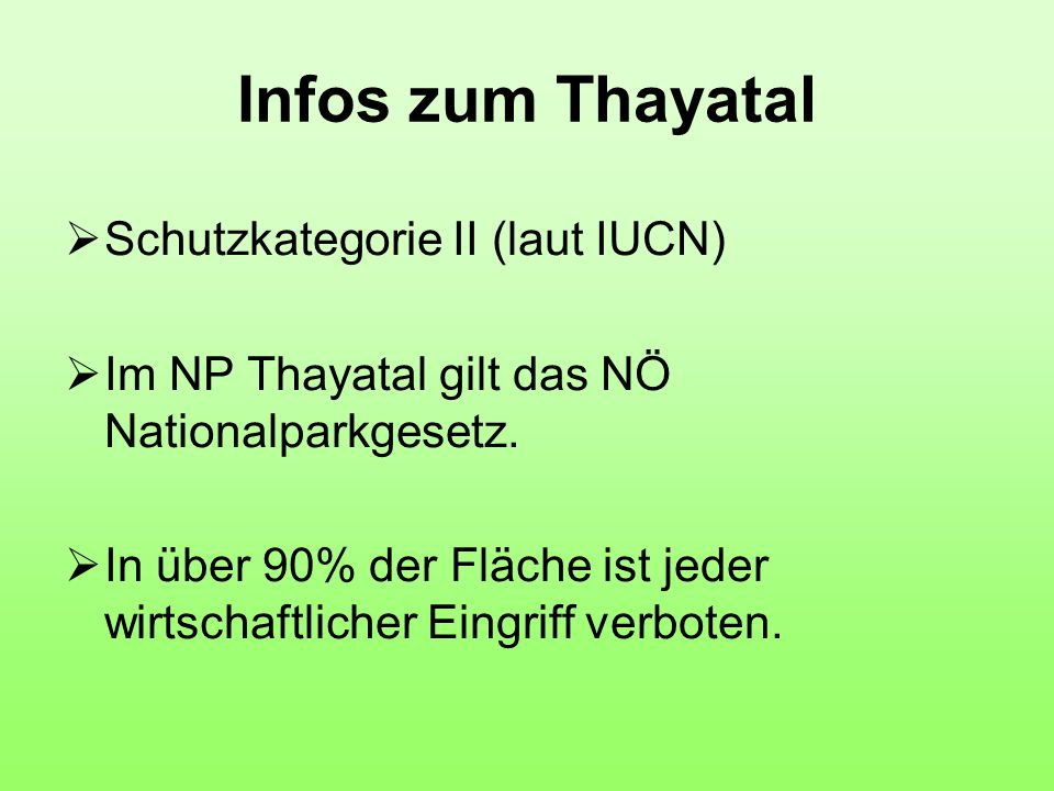 Infos zum Thayatal  Schutzkategorie II (laut IUCN)  Im NP Thayatal gilt das NÖ Nationalparkgesetz.  In über 90% der Fläche ist jeder wirtschaftlich