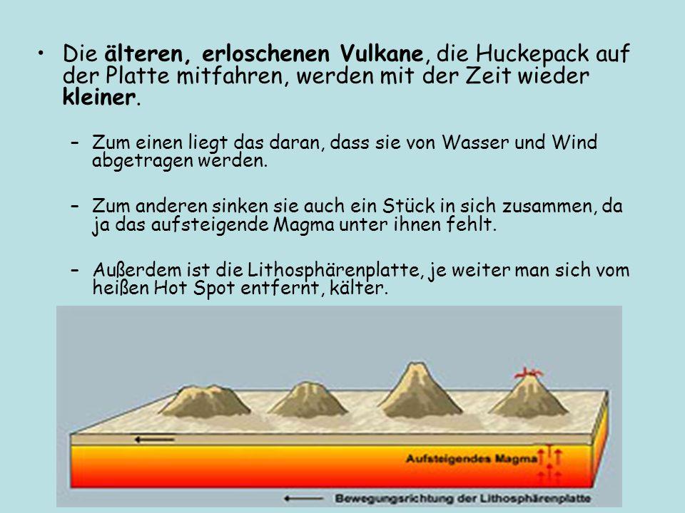 Die älteren, erloschenen Vulkane, die Huckepack auf der Platte mitfahren, werden mit der Zeit wieder kleiner. –Zum einen liegt das daran, dass sie von