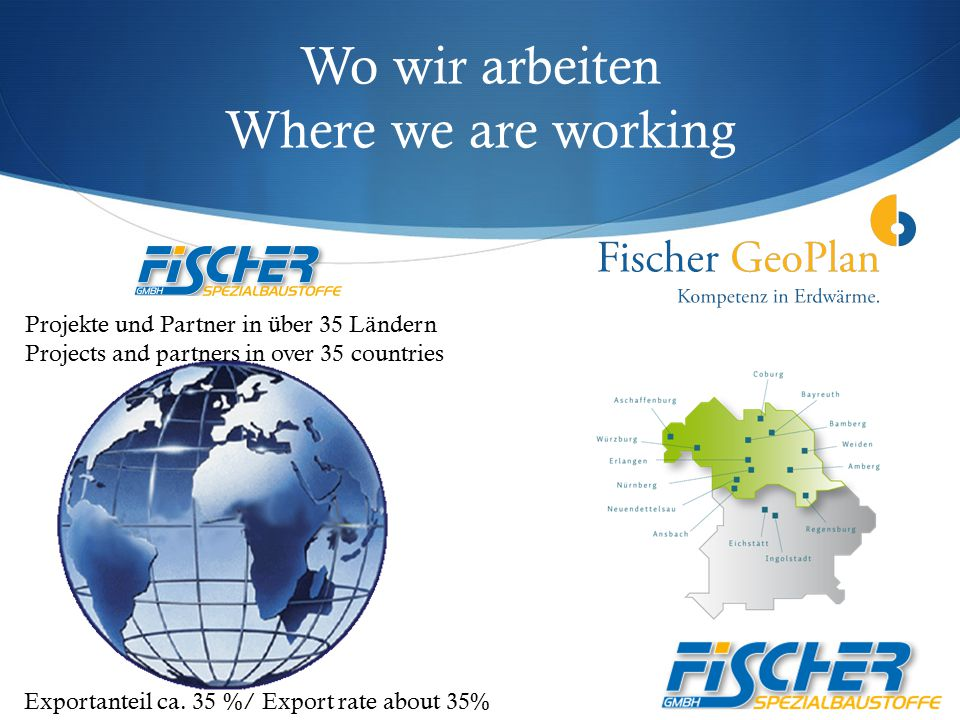 Wo wir arbeiten Where we are working Exportanteil ca. 35 %/ Export rate about 35% Projekte und Partner in über 35 Ländern Projects and partners in ove
