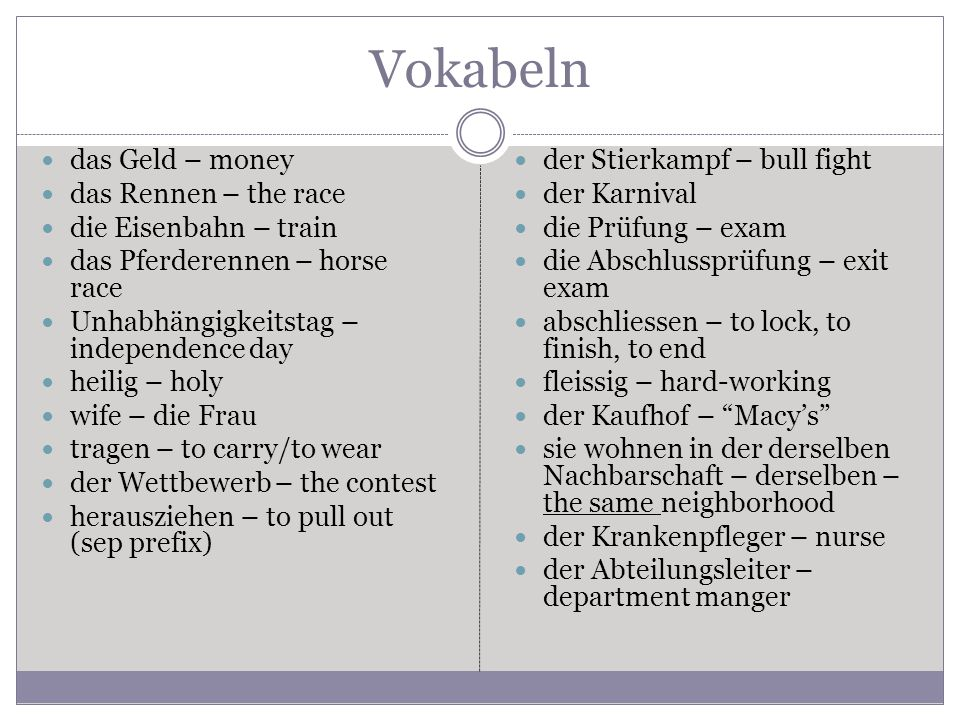 Vokabeln das Geld – money das Rennen – the race die Eisenbahn – train das Pferderennen – horse race Unhabhängigkeitstag – independence day heilig – holy wife – die Frau tragen – to carry/to wear der Wettbewerb – the contest herausziehen – to pull out (sep prefix) der Stierkampf – bull fight der Karnival die Prüfung – exam die Abschlussprüfung – exit exam abschliessen – to lock, to finish, to end fleissig – hard-working der Kaufhof – Macy's sie wohnen in der derselben Nachbarschaft – derselben – the same neighborhood der Krankenpfleger – nurse der Abteilungsleiter – department manger
