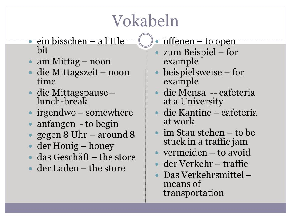 Vokabeln ein bisschen – a little bit am Mittag – noon die Mittagszeit – noon time die Mittagspause – lunch-break irgendwo – somewhere anfangen - to begin gegen 8 Uhr – around 8 der Honig – honey das Geschäft – the store der Laden – the store öffenen – to open zum Beispiel – for example beispielsweise – for example die Mensa -- cafeteria at a University die Kantine – cafeteria at work im Stau stehen – to be stuck in a traffic jam vermeiden – to avoid der Verkehr – traffic Das Verkehrsmittel – means of transportation