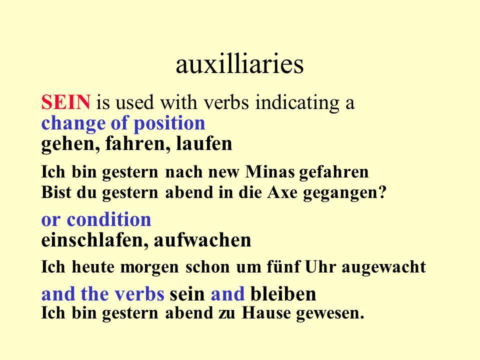 auxilliaries SEIN is used with verbs indicating a change of position gehen, fahren, laufen Ich bin gestern nach new Minas gefahren Bist du gestern abend in die Axe gegangen.