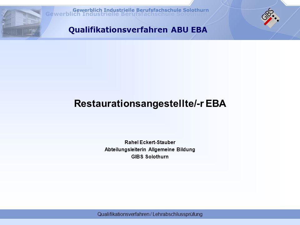 Restaurationsangestellte/-r EBA Rahel Eckert-Stauber Abteilungsleiterin Allgemeine Bildung GIBS Solothurn Qualifikationsverfahren / Lehrabschlussprüfung Qualifikationsverfahren ABU EBA