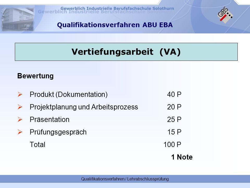 Qualifikationsverfahren / Lehrabschlussprüfung Qualifikationsverfahren ABU EBA Bewertung  Produkt (Dokumentation) 40 P  Projektplanung und Arbeitsprozess 20 P  Präsentation 25 P  Prüfungsgespräch15 P Total 100 P 1 Note Vertiefungsarbeit (VA)