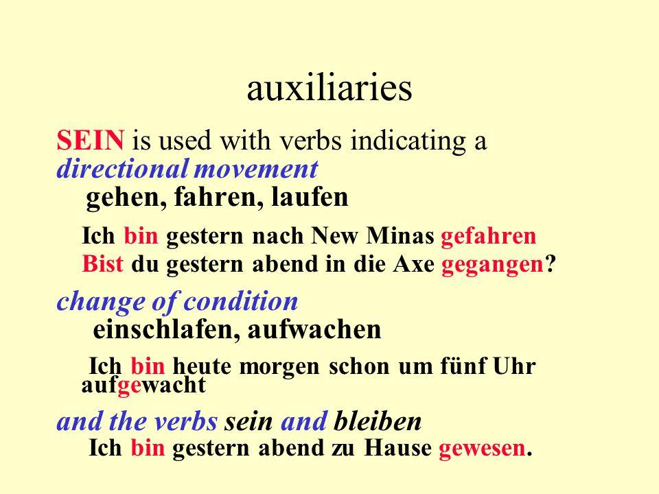 auxiliaries SEIN is used with verbs indicating a directional movement gehen, fahren, laufen Ich bin gestern nach New Minas gefahren Bist du gestern abend in die Axe gegangen.