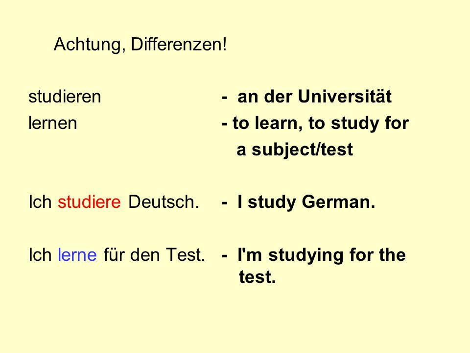 Achtung, Differenzen! studieren lernen Ich studiere Deutsch. Ich lerne für den Test. - an der Universität - to learn, to study for a subject/test - I