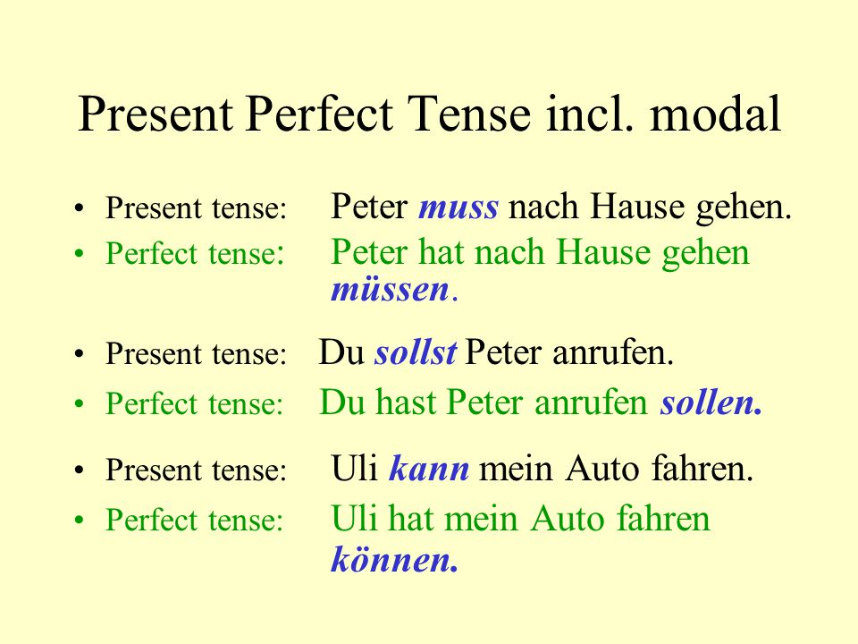 Present Perfect Tense incl. modal Present tense: Peter muss nach Hause gehen. Perfect tense :Peter hat nach Hause gehen müssen. Present tense: Du soll