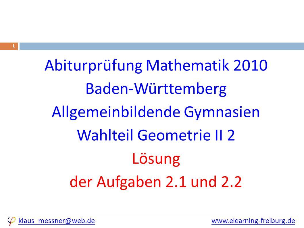 klaus_messner@web.deklaus_messner@web.de www.elearning-freiburg.dewww.elearning-freiburg.de 1 Abiturprüfung Mathematik 2010 Baden-Württemberg Allgemeinbildende Gymnasien Wahlteil Geometrie II 2 Lösung der Aufgaben 2.1 und 2.2