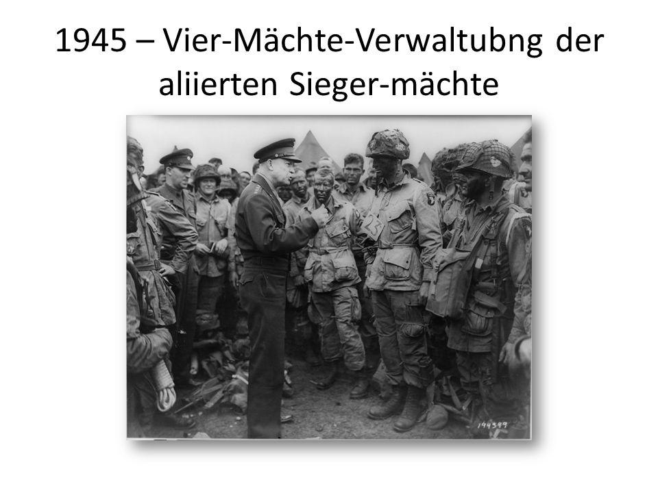 1945 – Vier-Mächte-Verwaltubng der aliierten Sieger-mächte