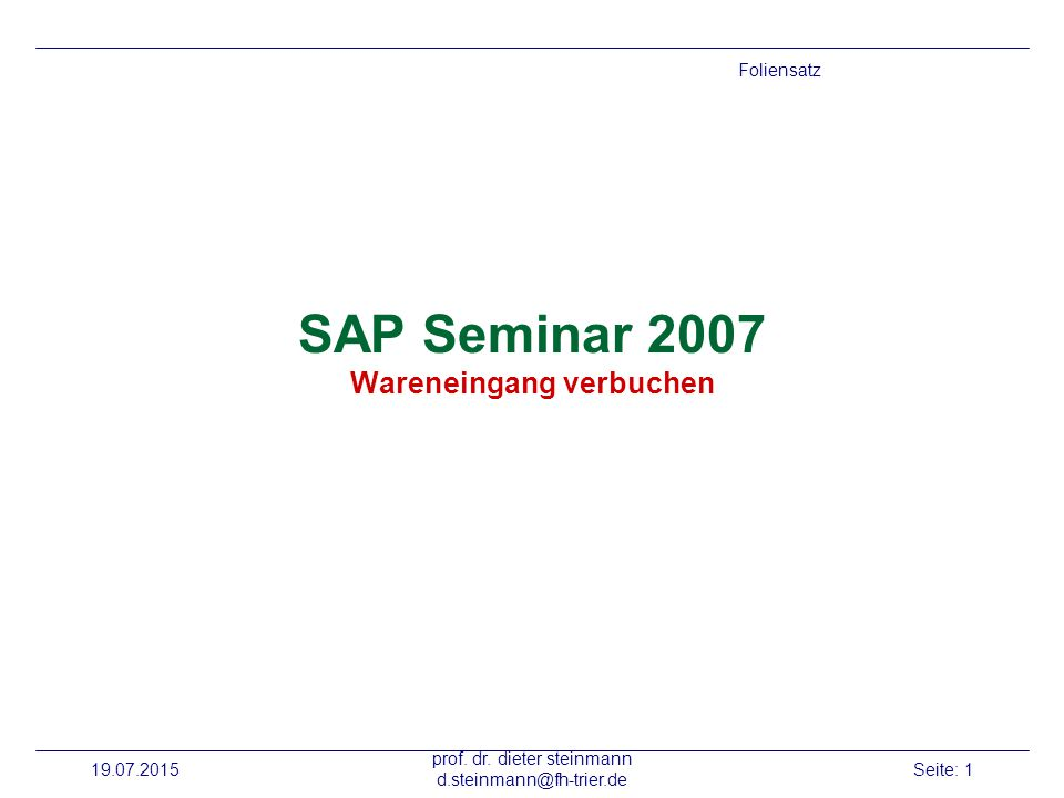 19.07.2015 prof. dr. dieter steinmann d.steinmann@fh-trier.de Seite: 1 SAP Seminar 2007 Wareneingang verbuchen Foliensatz