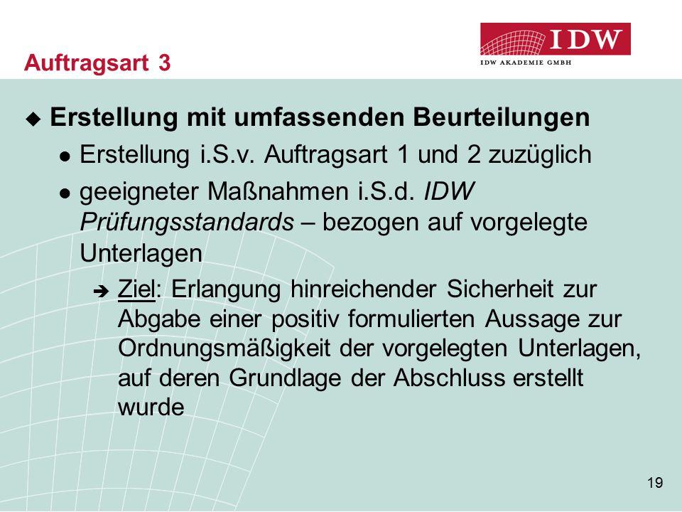 19 Auftragsart 3  Erstellung mit umfassenden Beurteilungen Erstellung i.S.v. Auftragsart 1 und 2 zuzüglich geeigneter Maßnahmen i.S.d. IDW Prüfungsst