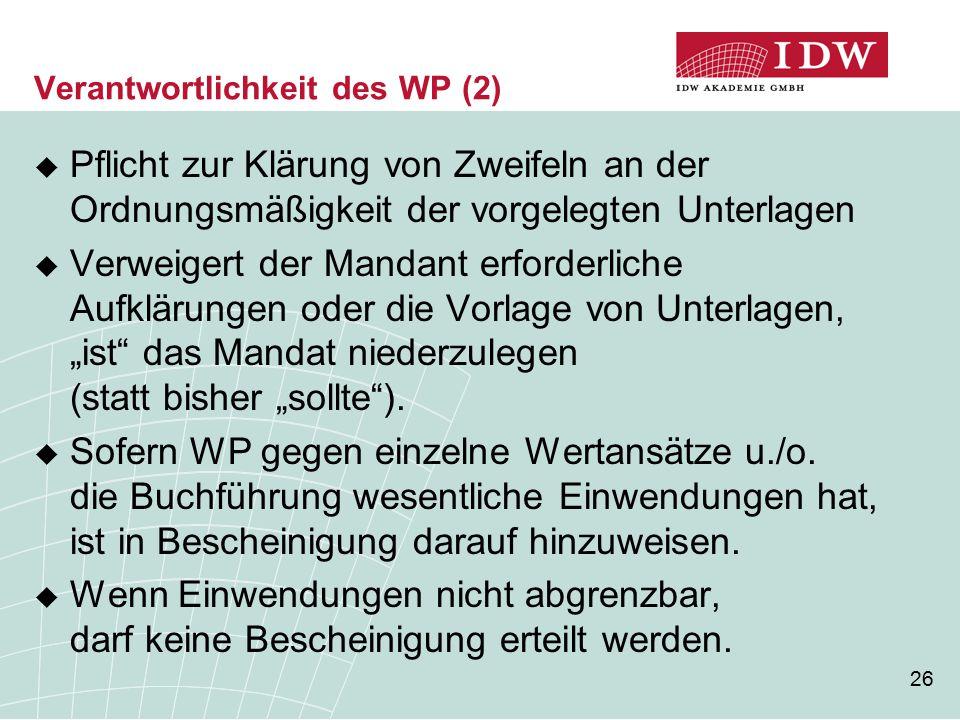 26 Verantwortlichkeit des WP (2)  Pflicht zur Klärung von Zweifeln an der Ordnungsmäßigkeit der vorgelegten Unterlagen  Verweigert der Mandant erfor