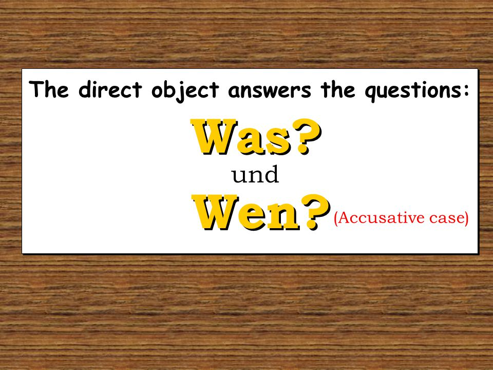 The direct object answers the questions: Wen Was und (Accusative case)