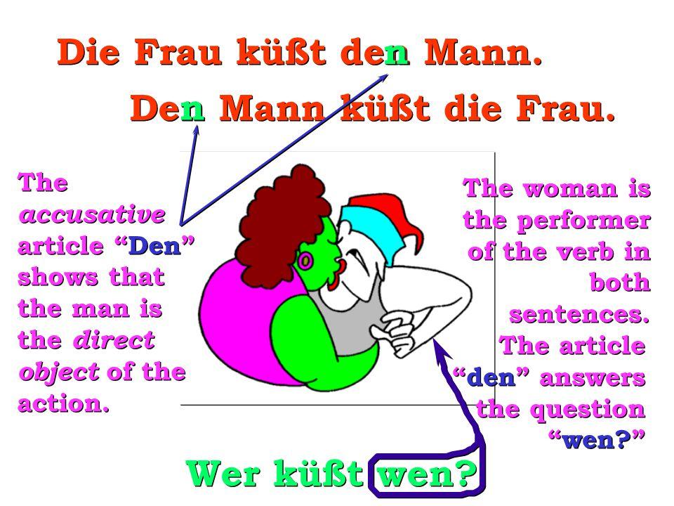 "Wer küßt wen? Die Frau küßt den Mann. n n Den Mann küßt die Frau. n n The accusative article ""Den"" shows that the man is the direct object of the acti"
