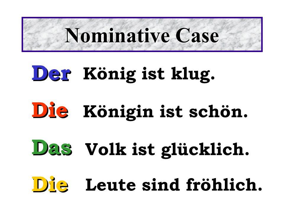Nominative Case Der Die Das Die Der Die Das Die König ist klug. Königin ist schön. Volk ist glücklich. Leute sind fröhlich.