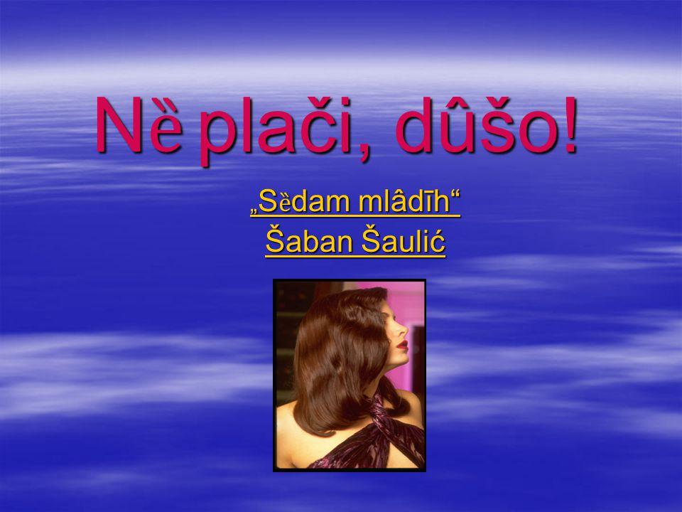 """"""" S ȅ dam mlâdīh """" S ȅ dam mlâdīh Šaban Šaulić Šaban Šaulić N ȅ plači, dûšo!"""