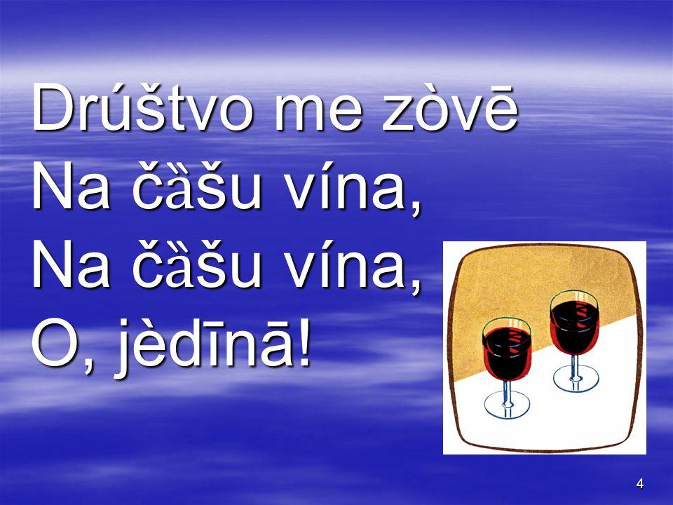 4 Drúštvo me zòvē Na č ȁ šu vína, O, jèdīnā!O, jèdīnā!O, jèdīnā!O, jèdīnā!
