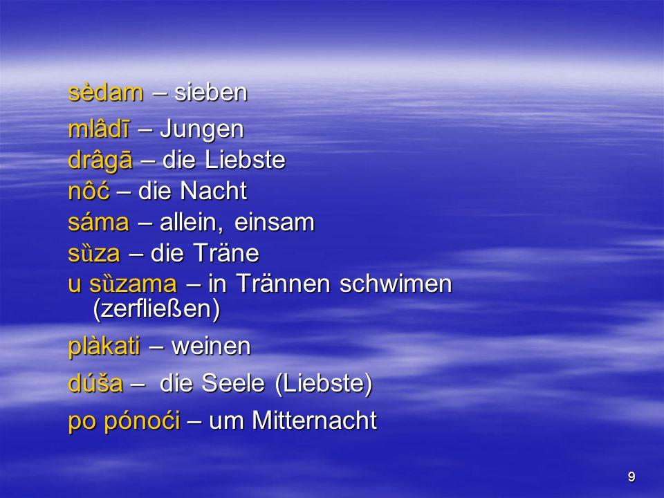 9 sèdam – sieben mlâdī – Jungen drâgā – die Liebste nôć – die Nacht sáma – allein, einsam s ȕ za – die Träne u s ȕ zama – in Trännen schwimen (zerfließen) plàkati – weinen dúša – die Seele (Liebste) po pónoći – um Mitternacht
