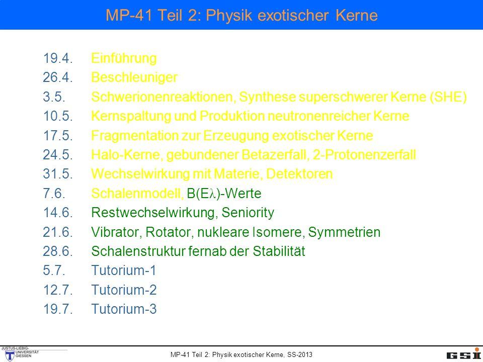 MP-41 Teil 2: Physik exotischer Kerne, SS-2013 MP-41 Teil 2: Physik exotischer Kerne 19.4.Einführung 26.4.Beschleuniger 3.5.Schwerionenreaktionen, Synthese superschwerer Kerne (SHE) 10.5.Kernspaltung und Produktion neutronenreicher Kerne 17.5.Fragmentation zur Erzeugung exotischer Kerne 24.5.Halo-Kerne, gebundener Betazerfall, 2-Protonenzerfall 31.5.Wechselwirkung mit Materie, Detektoren 7.6.Schalenmodell, B(E λ )-Werte 14.6.Restwechselwirkung, Seniority 21.6.Vibrator, Rotator, nukleare Isomere, Symmetrien 28.6.Schalenstruktur fernab der Stabilität 5.7.Tutorium-1 12.7.Tutorium-2 19.7.Tutorium-3