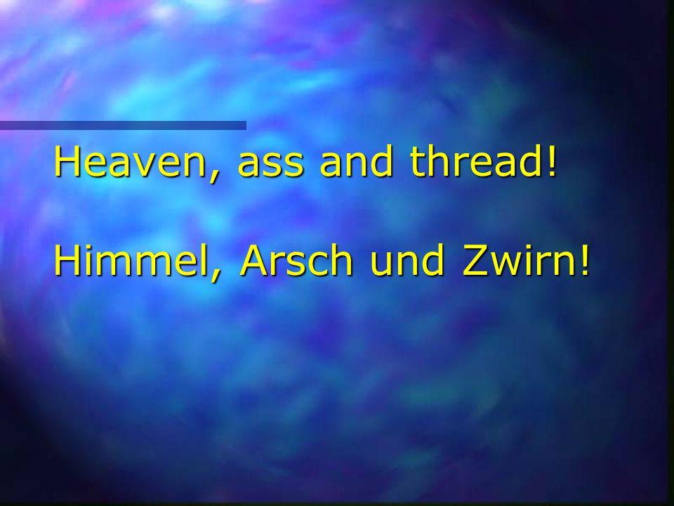 Heaven, ass and thread! Himmel, Arsch und Zwirn!