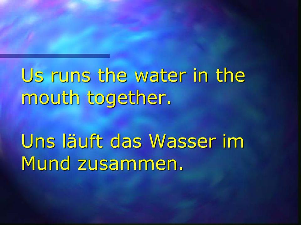 Us runs the water in the mouth together. Uns läuft das Wasser im Mund zusammen.