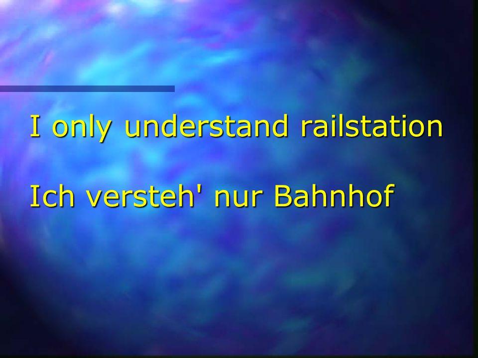 I only understand railstation Ich versteh nur Bahnhof