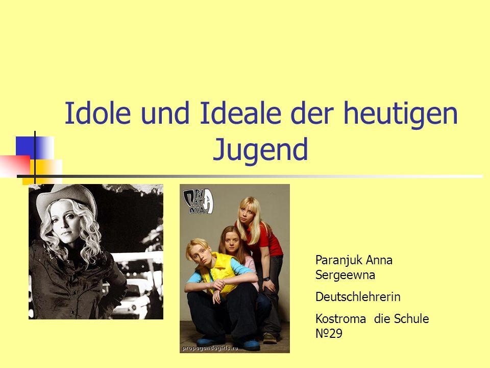 Idole und Ideale der heutigen Jugend Paranjuk Anna Sergeewna Deutschlehrerin Kostroma die Schule №29