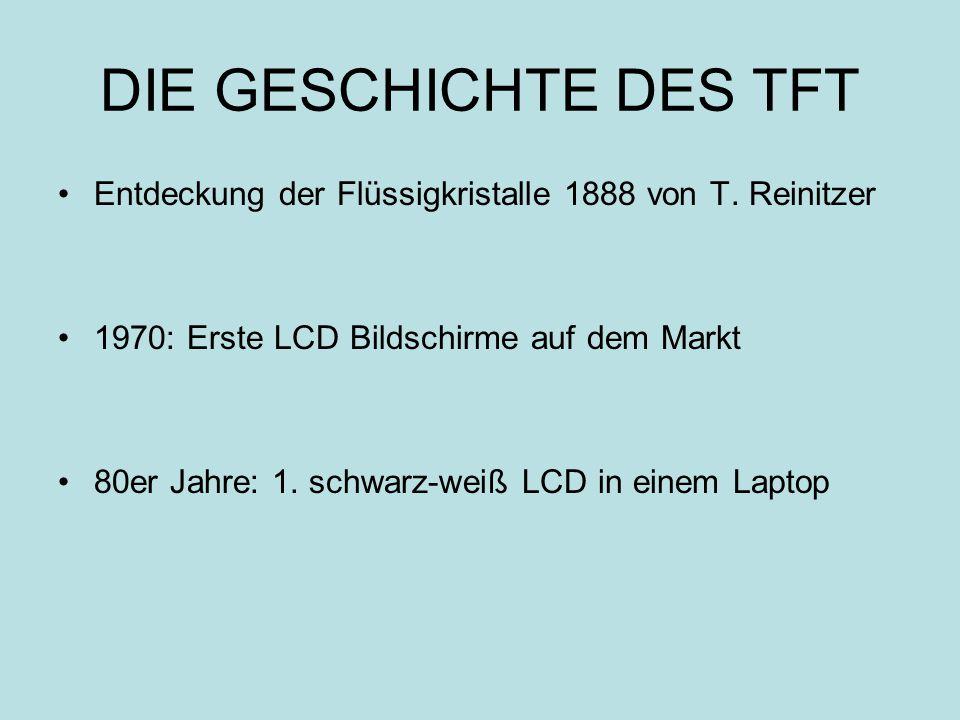 DIE GESCHICHTE DES TFT Entdeckung der Flüssigkristalle 1888 von T. Reinitzer 1970: Erste LCD Bildschirme auf dem Markt 80er Jahre: 1. schwarz-weiß LCD