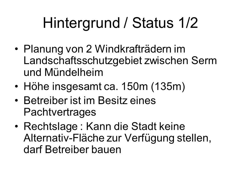 Hintergrund / Status 1/2 Planung von 2 Windkrafträdern im Landschaftsschutzgebiet zwischen Serm und Mündelheim Höhe insgesamt ca. 150m (135m) Betreibe
