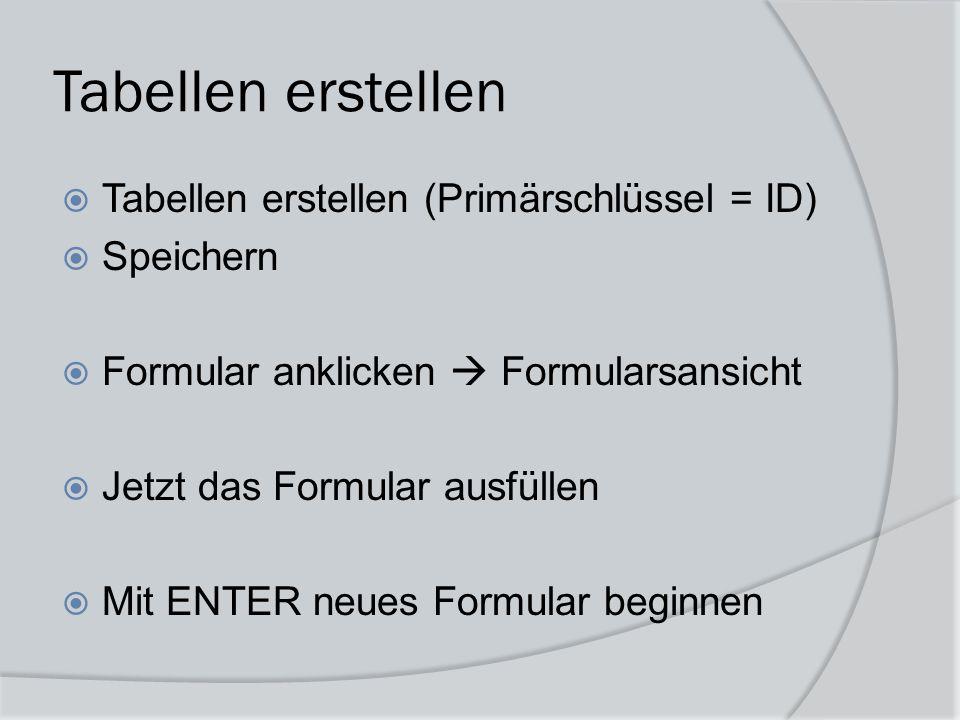 Tabellen erstellen  Tabellen erstellen (Primärschlüssel = ID)  Speichern  Formular anklicken  Formularsansicht  Jetzt das Formular ausfüllen  Mi