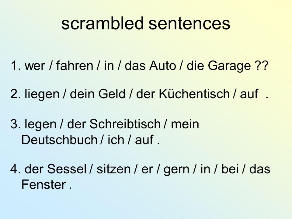 scrambled sentences 1. wer / fahren / in / das Auto / die Garage ?? 2. liegen / dein Geld / der Küchentisch / auf. 3. legen / der Schreibtisch / mein