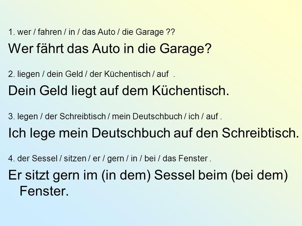 1. wer / fahren / in / das Auto / die Garage ?? Wer fährt das Auto in die Garage? 2. liegen / dein Geld / der Küchentisch / auf. Dein Geld liegt auf d
