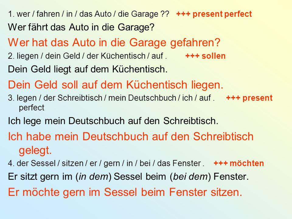 1. wer / fahren / in / das Auto / die Garage ?? +++ present perfect Wer fährt das Auto in die Garage? Wer hat das Auto in die Garage gefahren? 2. lieg