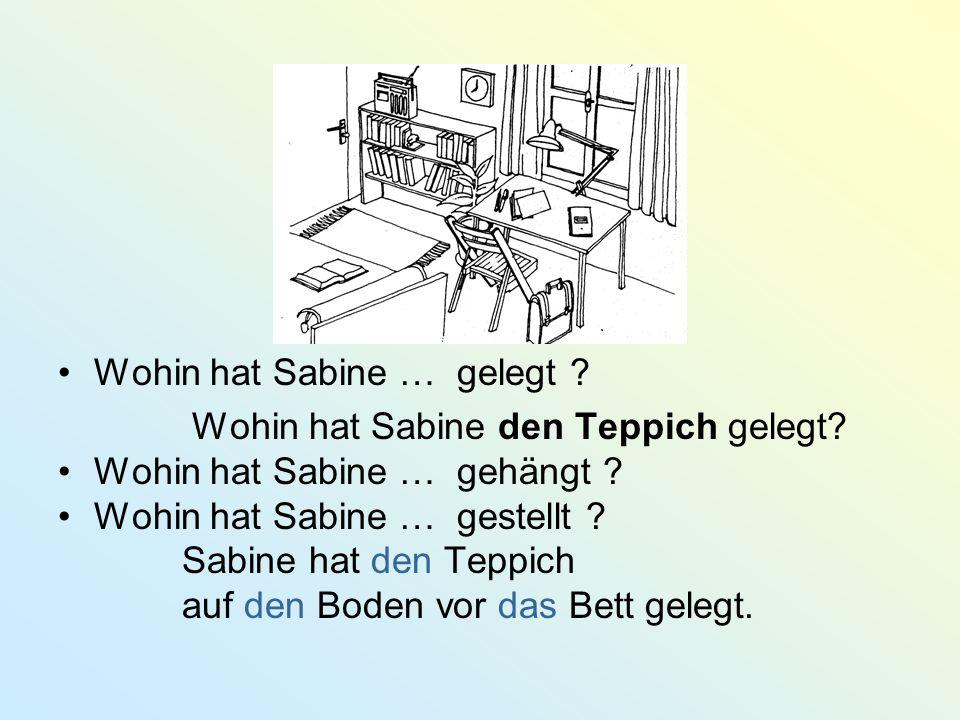 Wohin hat Sabine … gelegt ? Wohin hat Sabine den Teppich gelegt? Wohin hat Sabine … gehängt ? Wohin hat Sabine … gestellt ? Sabine hat den Teppich auf