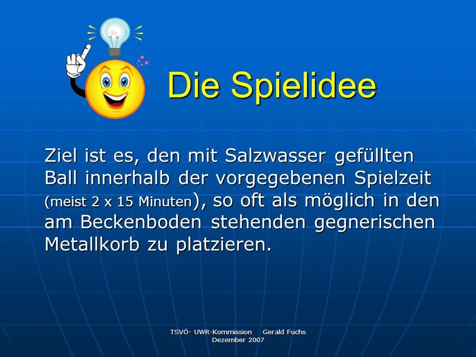 TSVÖ- UWR-Kommission Gerald Fuchs Dezember 2007 Die Spielidee Ziel ist es, den mit Salzwasser gefüllten Ball innerhalb der vorgegebenen Spielzeit (mei