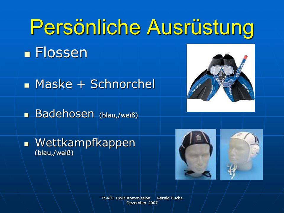 TSVÖ- UWR-Kommission Gerald Fuchs Dezember 2007 Persönliche Ausrüstung Flossen Flossen Maske + Schnorchel Maske + Schnorchel Badehosen (blau,/weiß) Ba