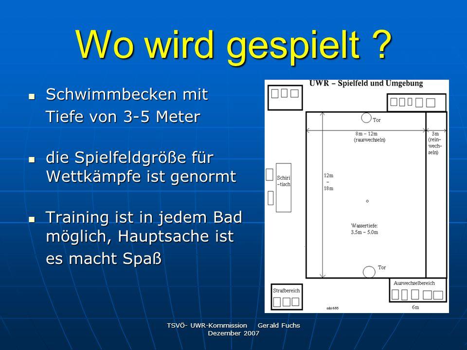 TSVÖ- UWR-Kommission Gerald Fuchs Dezember 2007 Wo wird gespielt ? Schwimmbecken mit Schwimmbecken mit Tiefe von 3-5 Meter die Spielfeldgröße für Wett