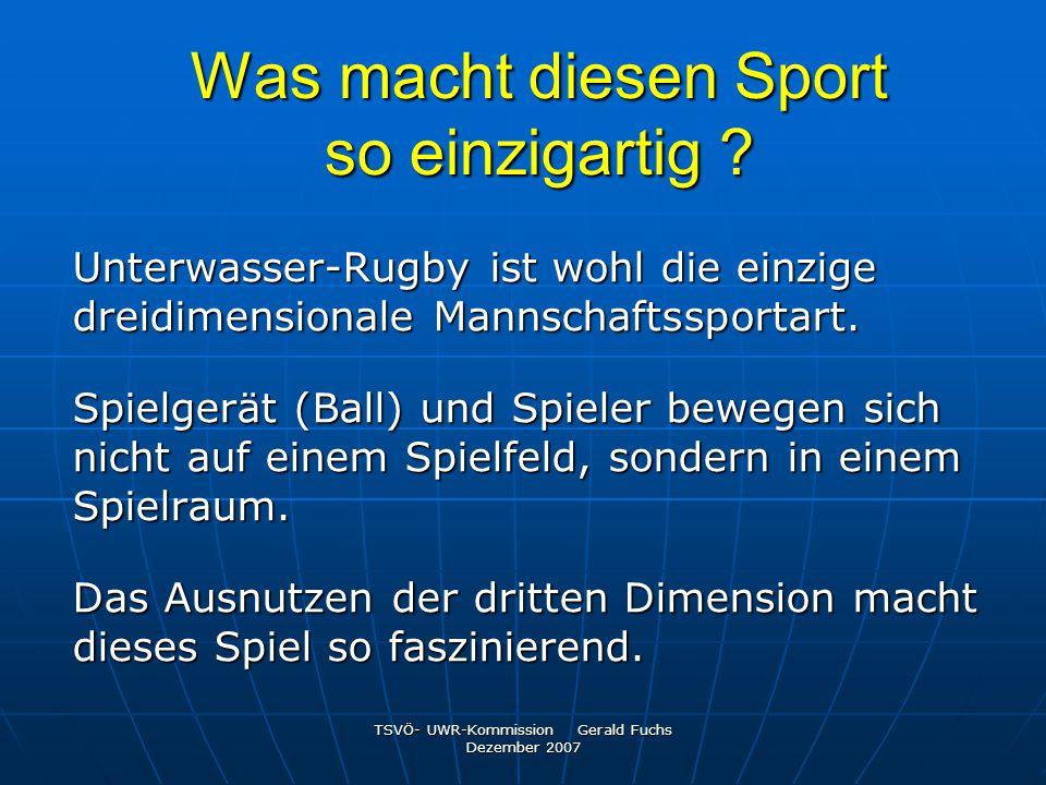 TSVÖ- UWR-Kommission Gerald Fuchs Dezember 2007 Was macht diesen Sport so einzigartig ? Unterwasser-Rugby ist wohl die einzige dreidimensionale Mannsc