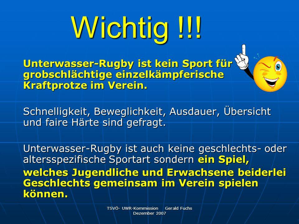 TSVÖ- UWR-Kommission Gerald Fuchs Dezember 2007 Wichtig !!! Unterwasser-Rugby ist kein Sport für grobschlächtige einzelkämpferische Kraftprotze im Ver