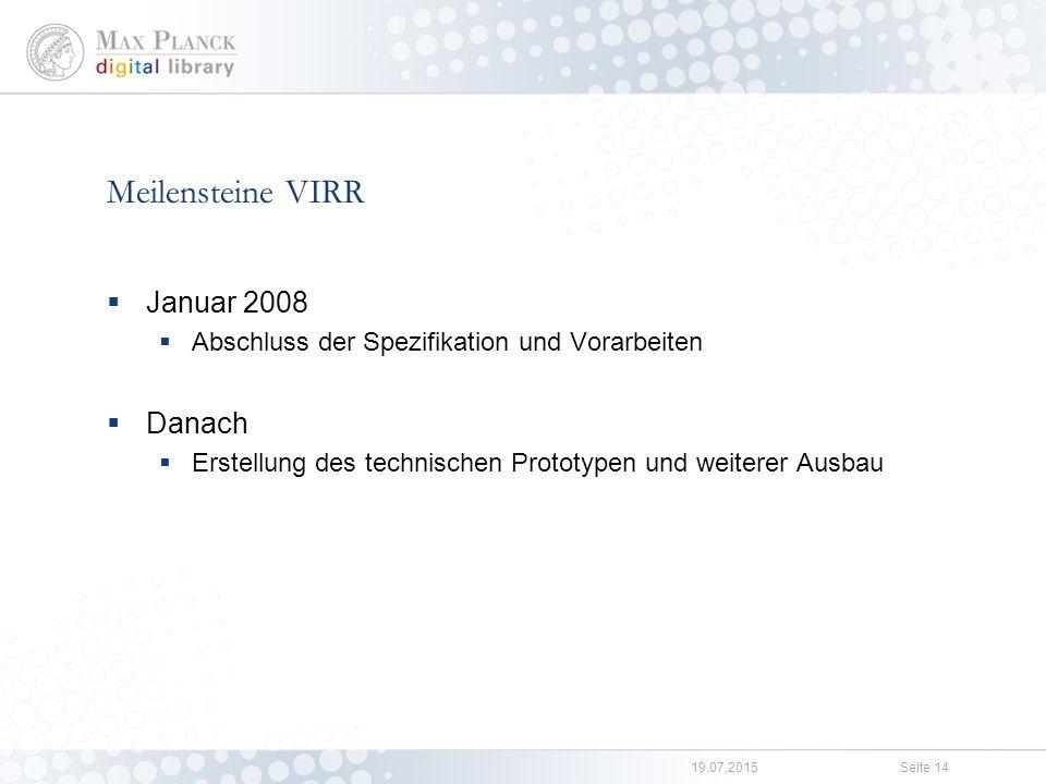 19.07.2015Seite 14 Meilensteine VIRR  Januar 2008  Abschluss der Spezifikation und Vorarbeiten  Danach  Erstellung des technischen Prototypen und