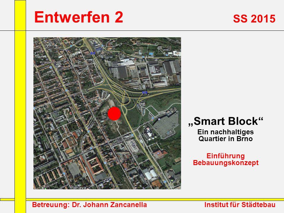 """Betreuung: Dr. Johann Zancanella Institut für Städtebau Entwerfen 2 SS 2015 """"Smart Block"""" Ein nachhaltiges Quartier in Brno Einführung Bebauungskonzep"""
