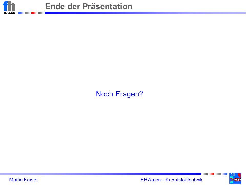 16 Martin Kaiser FH Aalen – Kunststofftechnik Ende der Präsentation Noch Fragen?
